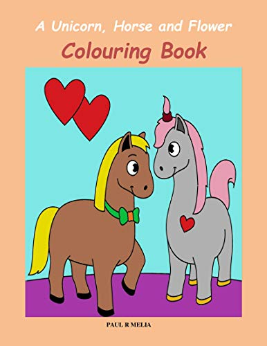 A Unicorn, Horse and Flower Colouring Book. Book 4: A new and exciting, fun-packed colouring book for children aged 4-12.