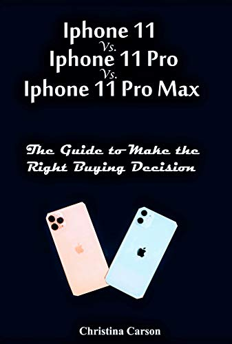 iPhone 11 vs. iPhone 11 Pro vs. iPhone 11 Pro Max: Guide to Make the Right Buying Decision (English Edition)