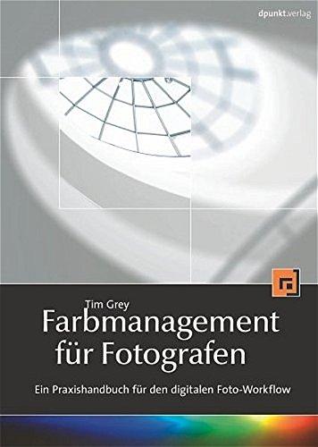 Farbmanagement für Fotografen: Ein Praxishandbuch für den digitalen Foto-Workflow
