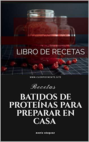 BATIDOS DE PROTEÍNAS PARA PREPARAR EN CASAS: LIBRO DE RECETAS ...
