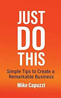 Just Do This: Simple Tips to Create a Remarkable Business by [Mike Capuzzi]