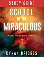 The School of the Miraculous Study Guide: A Practical Guide to Walking in Daily Miracles