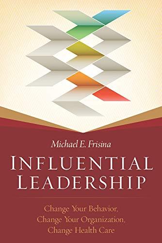 Influential Leadership (Change Your Behavior, Change Your Organization, Change Your Health Care)