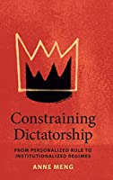 Constraining Dictatorship: From Personalized Rule to Institutionalized Regimes (Political Economy of Institutions and Decisions)