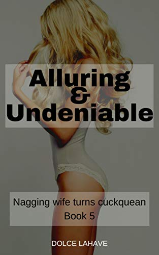 Alluring & Undeniable: Nagging Wife Turns Cuckquean Book 5