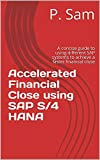 Accelerated Financial Close using SAP S/4 HANA: A concise guide to using different SAP systems to achieve a faster financial close (English Edition)