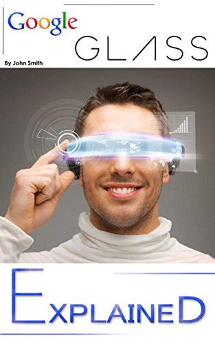 Google Glass: EXPLAINED (Google-GLASS Book explaining it's part in Daily Life and Augmented Reality 1) (English Edition)
