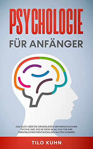 Psychologie für Anfänger: Das Buch über die Grundlagen der menschlichen Psyche und wie Sie diese im Alltag für Ihre Persönlichkeitsentwicklung nutzen können