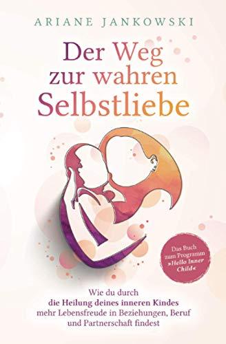 Der Weg zur wahren Selbstliebe: Wie du durch die Heilung deines inneren Kindes mehr Lebensfreude in Beziehung, Beruf und Partnerschaft findest