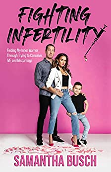 Fighting Infertility: Finding My Inner Warrior Through Trying to Conceive, IVF, and Miscarriage by [Samantha Busch]