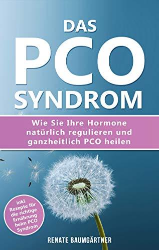 Das PCO Syndrom: Wie Sie Ihre Hormone natürlich regulieren und PCO heilen: inkl. Rezepte für die richtige Ernährung beim PCO Syndrom
