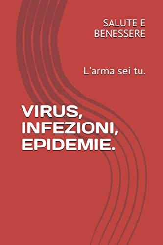 VIRUS, INFEZIONI, EPIDEMIE.: L'arma sei tu.
