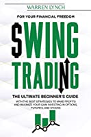 Swing Trading: For Your Financial Freedom. The Ultimate Beginner's Guide with the Best Strategies to Make Profit and Maximize Your Gain Investing in Options, Futures, and Stocks