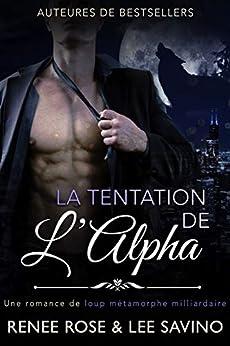 La Tentation de l'Alpha: Une romance de loup métamorphe milliardaire (Alpha Bad Boys t. 1) par [Renee Rose, Lee Savino, Marine Haven]