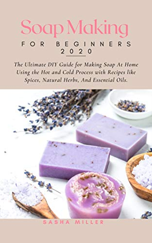 Soap Making For Beginners 2020: The Ultimate DIY Guide for Making Soap At Home Using the Hot and Cold Process with Recipes like Spices, Natural Herbs, and Essential Oils