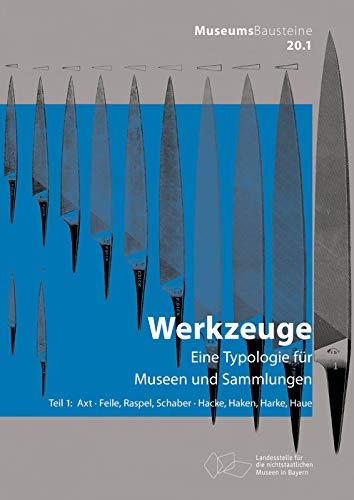 Axt; Feile, Raspel, Schaber; Hacke, Haken, Harke, Haue: Eine Typologie für Museen und Sammlungen (Museums-Bausteine, 20/1, Band 201)