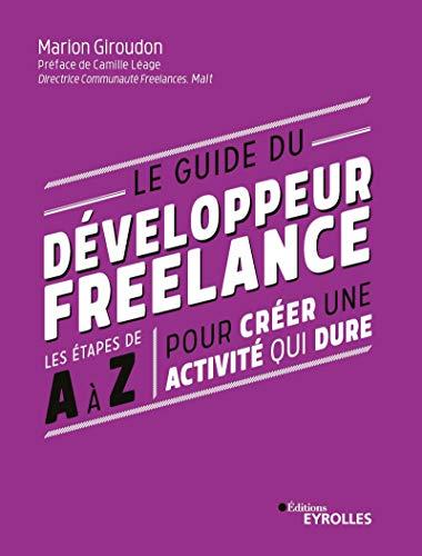 Le guide du développeur freelance: Les étapes de A à Z pour créer une activité qui dure