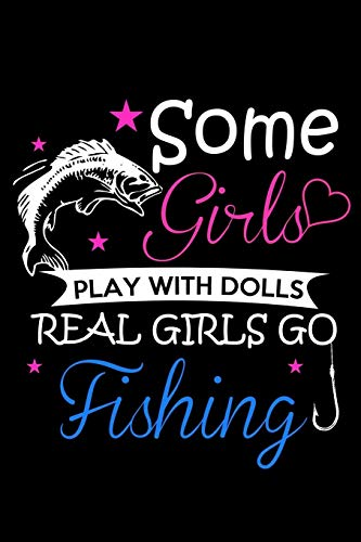 Some Girls Play With Dolls Real Girls Go Fishing: The Ultimate Fisherman's Log Book; All Fishermen Need This Tracking Notebook In Their Tackle Box. 6' x 9' - 120 pages