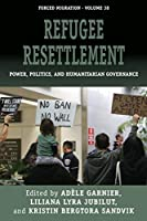 Refugee Resettlement: Power, Politics, and Humanitarian Governance (Forced Migration, 38)