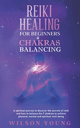 Reiki Healing For Beginners & Chakras Balancing: A spiritual journey to discover the secrets of reiki and how to balance the 7 chakras to achieve physical, mental and spiritual well-being