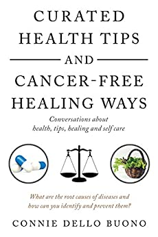 Curated Health Tips and Cancer-Free Healing Ways: Conversations About Health, Tips, Healing and Self Care by [Connie Dello Buono]