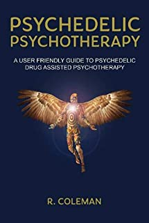 Psychedelic Psychotherapy: A User Friendly Guide to Psychedelic Drug Assisted Psychotherapy