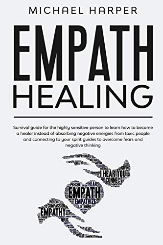 Empath Healing: Survival Guide For The Highly Sensitive Person To Learn How To Become A Healer Instead Of Absorbing Negative Energies From Toxic ... And Negative Thinking (Self-Help, Band 4)