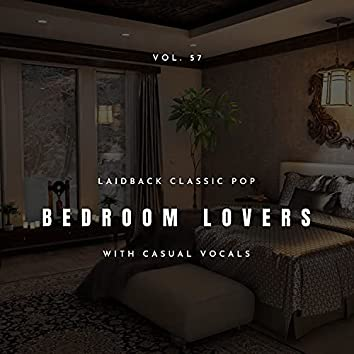 Bedroom Lovers - Laidback Classic Pop With Casual Vocals, Vol. 57