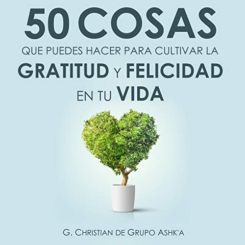 50 Cosas que puedes hacer para cultivar la felicidad y gratitud en tu vida [50 Things You Can Do to Cultivate Happiness and Gratitude in Your Life] audiobook cover art