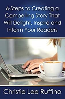 6 Steps to Creating a Compelling Story That Will Delight, Inspire and Inform Your Readers by [Christie Ruffino]