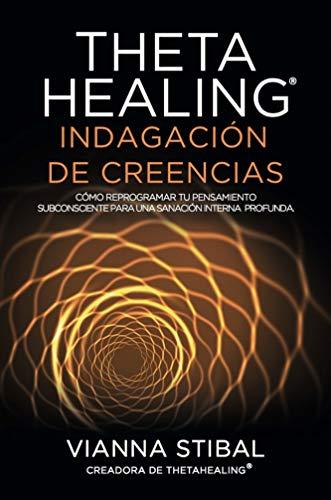 ThetaHealing Indagación de Creencias: Cómo reprogramar tu pensamiento subconsciente para una sanación interna profunda (Spanish Edition)