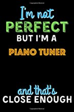 I'm Not Perfect But I'm a Piano Tuner And That's Close Enough - Piano Tuner Notebook And Journal Gift Ideas: Lined Noteboo...