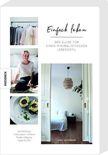 Einfach Leben: Der Guide für einen minimalistischen Lebensstil. Minimalismus-Ratgeber für Wohnung, Mode, Beauty und Lifestyle.