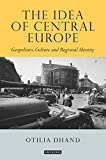 The Idea of Central Europe: Geopolitics, Culture and Regional Identity (Tauris Historical Geographical Series) - Otilia Dhand