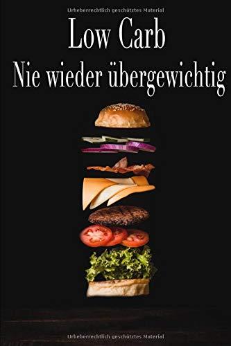 Low Carb Nie wieder übergewichtig: low carb abnehmen ohne hunger, low carb abnehmen für einsteiger, nie wieder krank, ernährung gegen krebs, abnehmen kohlenhydratblocker