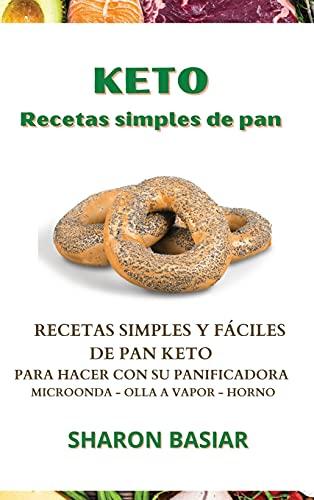 KETO RECETAS SIMPLES DE PAN: RECETAS SIMPLES Y F�CILES DE PAN KETO PARA HACER CON SU PANIFICADORA, MICROONDAS, OLLA A VAPOR Y HORNO (Spanish Edition)