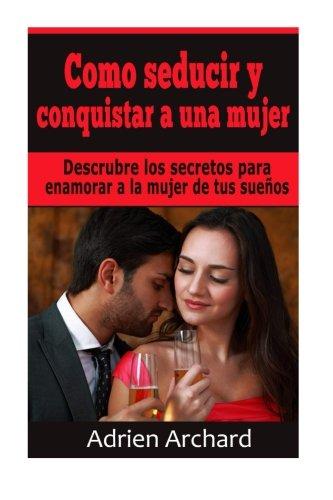 Como Seducir y Conquistar A Una Mujer: Descrubre los secretos para enamorar a la mujer de tus sueños