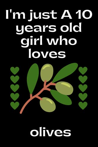 I'm just A 10 years old girl who loves olives: Notebook gift for 10 years old girls who loves olives, birthday, Halloween, christmas notebook gift for ... gift for girls, notebook for school, or home