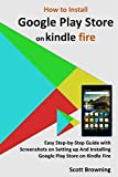 How to Install Google Play Store on Kindle Fire: Easy Step-by-Step Guide with Screenshots on Setting up And Installing Google Play Store on Kindle Fire (Unique User Guides Book 7)