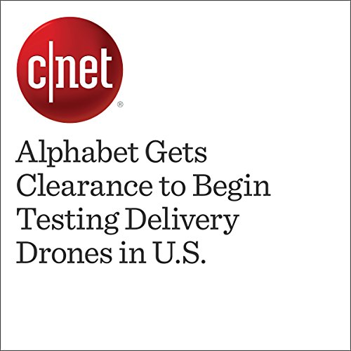 Alphabet Gets Clearance to Begin Testing Delivery Drones in U.S.  audiobook cover art