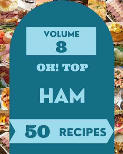Oh! Top 50 Ham Recipes Volume 8: A Ham Cookbook for Effortless Meals