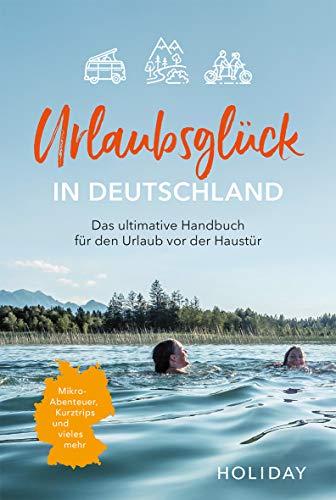 Urlaubsglück in Deutschland: Das ultimative Handbuch für den Urlaub vor der Haustür (HOLIDAY)