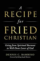 A Recipe for Fried Christian: Going from Spiritual Burnout to Well-Done Lover of God