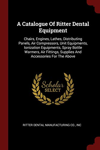 A Catalogue of Ritter Dental Equipment: Chairs, Engines, Lathes, Distributing Panels, Air Compressors, Unit Equipments, Ionization Equipments, Spray ... Supplies and Accessories for the Above