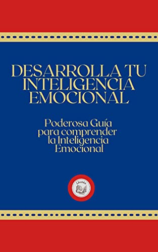 DESARROLLA TU INTELIGENCIA EMOCIONAL: PODEROSA GUÍA PARA COMPRENDER LA INTELIGENCIA EMOCIONAL