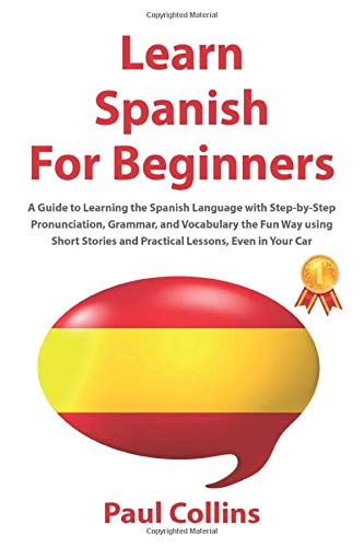 Learn Spanish for Beginners: A Guide to Learning the Spanish Language with Step-by-Step Pronunciation, Grammar, and Vocabulary the Fun Way using Short Stories and Practical Lessons, Even in Your Car