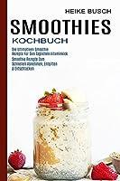 Smoothies Kochbuch: Smoothie Rezepte Zum Schnellen Abnehmen, Entgiften & Entschlacken (Die Ultimativen Smoothie Rezepte Fuer Den Taeglichen Vitaminkick)