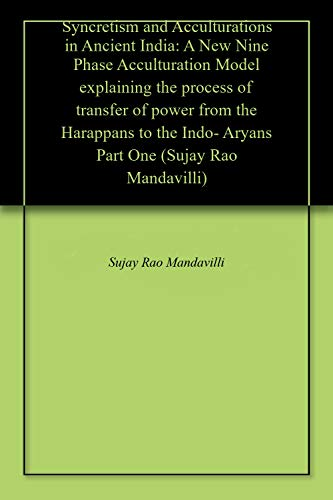 Syncretism and Acculturations in Ancient India: A New Nine Phase Acculturation Model explaining the process of transfer of power from the Harappans to ... One (Sujay Rao Mandavilli) (English Edition)