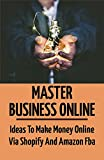 Master Business Online: Ideas To Make Money Online Via Shopify And Amazon Fba: Guide To Setting Up Your Shopify Store (English Edition)