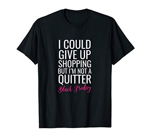 Give Up Shopping Not A Quitter Tshirt Black Friday Tee